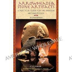 Arrowheads and Stone Artifacts, A Practical Guide for the Amateur Archaeologist by C. G. Yeager, 9780871089120.