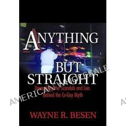 Anything But Straight, Unmasking the Scandals and Lies Behind the Ex-gay Myth by Wayne R. Besen, 9781560234463.