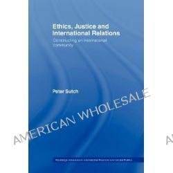 Ethics, Justice and International Relations, Constructing an International Community by Peter Sutch, 9780415406567.