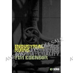 Industrial Ruins, Space, Aesthetics and Materiality by Tim Edensor, 9781845200770.