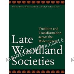 Late Woodland Societies, Tradition and Transformation Across the Midcontinent by Thomas Emerson, 9780803220874.