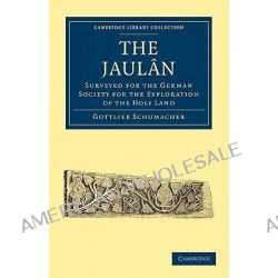 The Jaulan, Surveyed for the German Society for the Exploration of the Holy Land by Gottlieb Schumacher, 9781108017565.