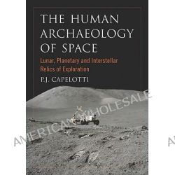 The Human Archaeology of Space, Lunar, Planetary and Interstellar Relics of Exploration by P. J. Capelotti, 9780786458592.