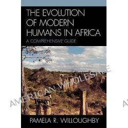 The Evolution of Modern Humans in Africa, A Comprehensive Guide by Pamela R. Willoughby, 9780759101197.