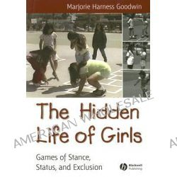 The Hidden Life of Girls, Games of Stance, Status, and Exclusion by Marjorie Harness Goodwin, 9780631234258.