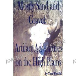 Mostly Sand and Gravel, Artifact Adventures on the High Plains by Tom C Westfall, 9780595215737.