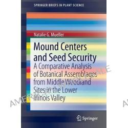 Mound Centers and Seed Security, A Comparative Analysis of Botanical Assemblages from Middle Woodland Sites in the Lower Illinois Valley by Natalie G. Mueller, 9781461459200.