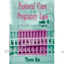 Pastoral Care in Pregnancy Loss, A Ministry Long Needed by Thomas Moe, 9780789001962.