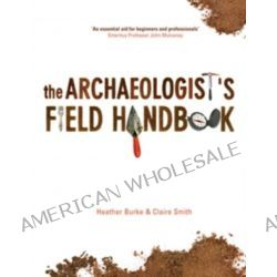 The Archaeologist's Field Handbook, A Handbook by Heather Burke, 9781865088624.