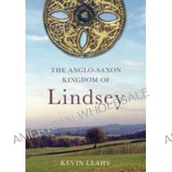 The Anglo-Saxon Kingdom of Lindsey, The Archaeology of an Anglo-Saxon Kingdom by Kevin Leahy, 9780752441115.