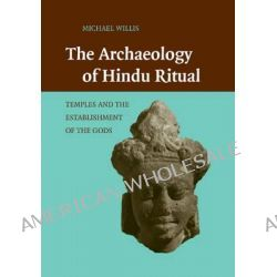 The Archaeology of Hindu Ritual, Temples and the Establishment of the Gods by Michael Willis, 9781107460164.