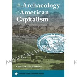 The Archaeology of American Capitalism by Christopher N. Matthews, 9780813044163.