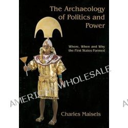 The Archaeology of Politics and Power, Where, When and Why the First States Formed by Charles Keith Maisels, 9781842173527.