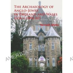 The Archaeology of Anglo-Jewry in England and Wales 1656 - c.1880 AD by Kenneth Marks, 9781905739769.