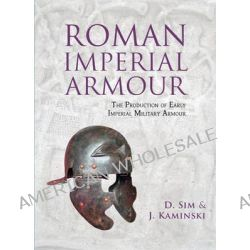 Roman Imperial Armour, The Production of Early Imperial Military Armour by J. Kaminski, 9781842174357.