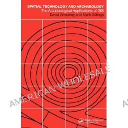Spatial Technology and Archaeology, The Archaeological Applications of GIS by David Wheatley, 9780415246408.