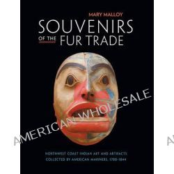 Souvenirs of the Fur Trade, Northwest Coast Indian Art and Artifacts Collected by American Mariners, 1788-1844 by Mary Malloy, 9780873658331.