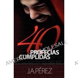 40 Profecias Cumplidas by J A Perez, 9780615688909.