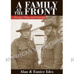 A Family at the Front, Serving King and Country by Alan Isles, 9781921681875.