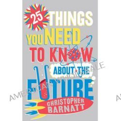 25 Things You Need to Know About the Future by Christopher Barnatt, 9781849016971.