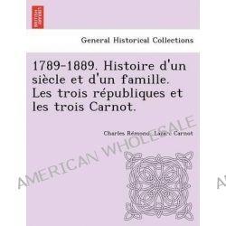 1789-1889. Histoire D'Un Siecle Et D'Un Famille. Les Trois Republiques Et Les Trois Carnot. by Charles R Mond, 9781249018254.