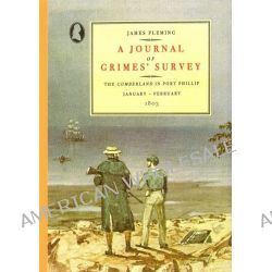 A Journal of Grimes' Survey, The Cumberland in Port Phillip January-February 1803 by James Fleming, 9780949586100.