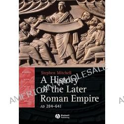A History of the Later Roman Empire, AD 284 641, The Transformation of the Ancient World by Stephen Mitchell, 9781405108560.