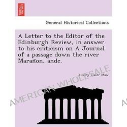 A Letter to the Editor of the Edinburgh Review, in Answer to His Criticism on a Journal of a Passage Down the River Maran On, Andc. by Henry Lister Maw, 9781241762582.