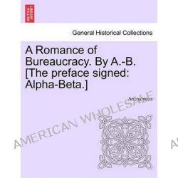 A Romance of Bureaucracy. by A.-B. [The Preface Signed, Alpha-Beta.] by Anonymous, 9781241205140.