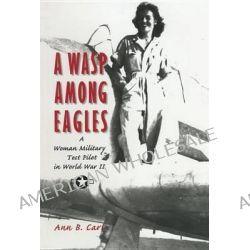 A Wasp among Eagles, A Woman Military Test Pilot in World War II by Ann Baumgartner Carl, 9781560988700.