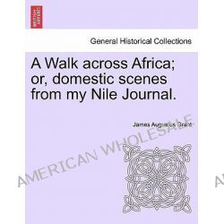 A Walk Across Africa; Or, Domestic Scenes from My Nile Journal. by James Augustus Grant, 9781241497941.