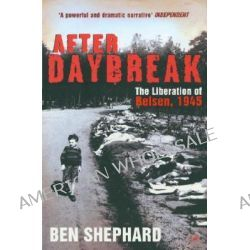 After Daybreak, The Liberation of Belsen, 1945 by Ben Shephard, 9781844135400.