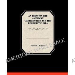 An Essay on the American Contribution and the Democratic Idea by Sir Winston S Churchill, 9781438532981.