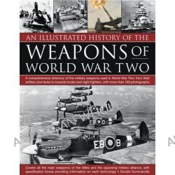 An Illustrated History of the Weapons of World War Two, A Comprehensive Directory of the Military Weapons Used in World