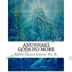 Anunnaki, Gods No More by Dr Sasha Lessin, 9781479372218.