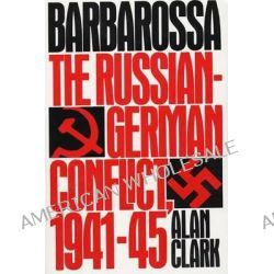 Barbarossa, The Russian-German Conflict, 1941-1945 by Alan Clark, 9780688042684.