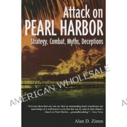 Attack on Pearl Harbor, Strategy, Combat, Myths, Deceptions by Alan D Zimm, 9781612001975.