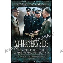 At Hitler's Side, The Memoirs of Hitler's Luftwaffe Adjutant by Nicolaus Von Below, 9781848325852.