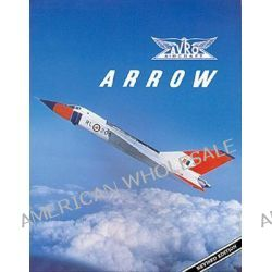 Avro Arrow, THE STORY OF THE AVRO ARROW FROM ITS EVOLUTION TO ITS EXTINCTION by Richard Organ, 9781550460476.