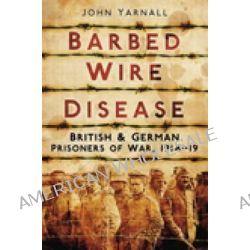 Barbed Wire Disease, British & German Prisoners of War, 1914-19 by John Yarnall, 9780752456904.