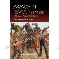 Awadh in Revolt 1857-1858, A Study of Popular Resistence by Rudrangshu Mukherjee, 9781843310754.