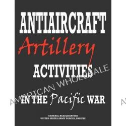 Antiaircraft Artillery Activities in the Pacific War by Army Forces Pacific Headquarters, 9781780399003.