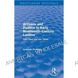 Artisans and Politics in Early Nineteenth-Century London, John Gast and His Times by Iorwerth Prothero, 9780415643702.