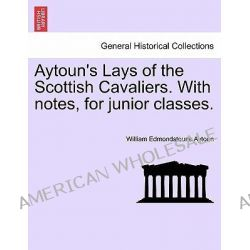 Aytoun's Lays of the Scottish Cavaliers. with Notes, for Junior Classes. by William Edmondstoune Aytoun, 9781241037970.