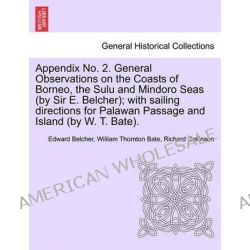 Appendix No. 2. General Observations on the Coasts of Borneo, the Sulu and Mindoro Seas (by Sir E. Belcher); With Sailin