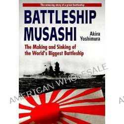 "Battleship ""Musashi"", The Making and Sinking of the World's Biggest Battleship by Akira Yoshimura, 9784770024008."