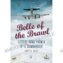 Belle of the Brawl, Letters Home from a B-17 Bombardier by Gary A. Best, 9780752464688.