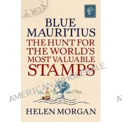 Blue Mauritius, The Hunt for the World's Most Valuable Stamps by Helen Morgan, 9781843544364.