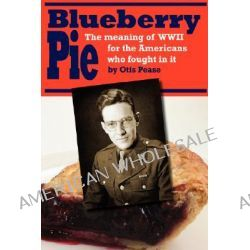 Blueberry Pie, The Meaning of WWII for the Americans Who Fought in It by Otis Pease, 9780595455362.