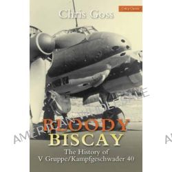 Bloody Biscay, The History of V Gruppe/Kampfgeschwader 40 by Chris Goss, 9780859791755.